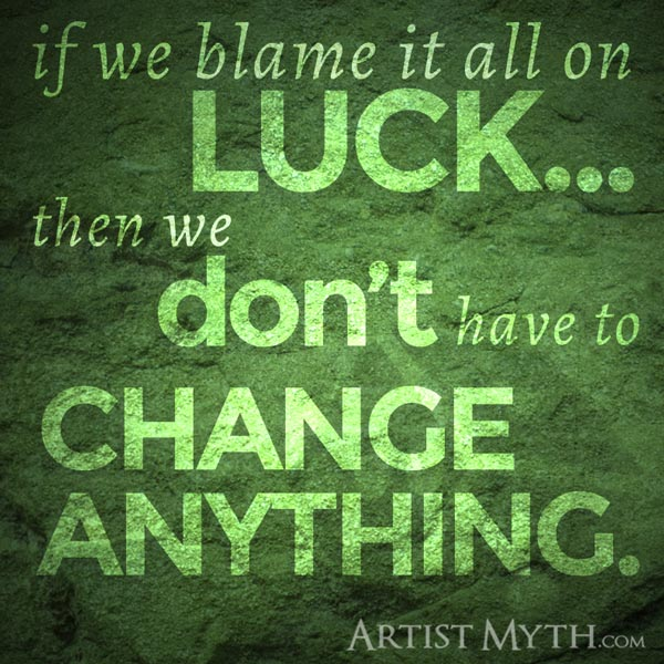 If we blame it all on luck, then we don't have to change anything.