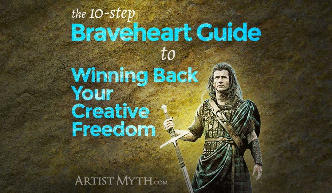 The Braveheart Guide To Winning Back Your Creative Freedom In 10 Steps