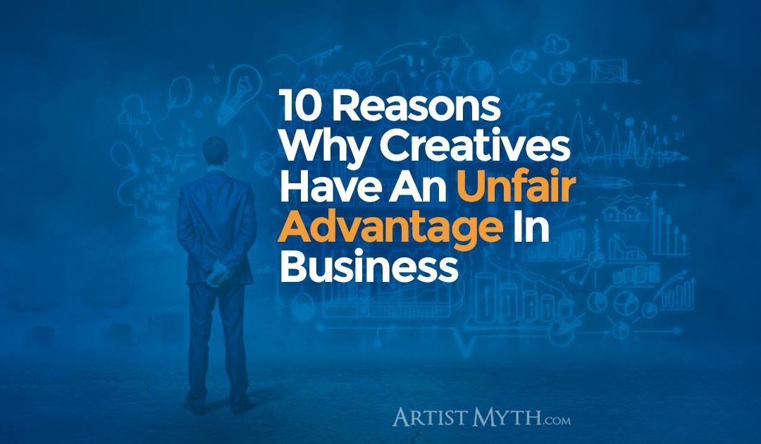 10 Reasons Why Creatives Have An Unfair Advantage In Business